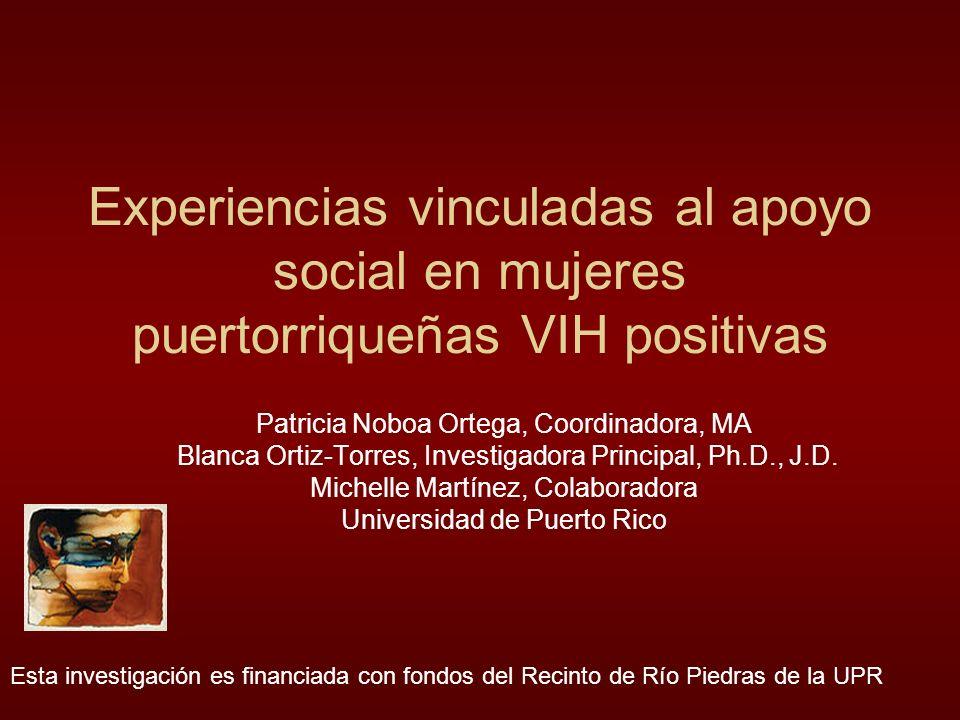 Experiencias vinculadas al apoyo social en mujeres puertorriqueñas VIH positivas Patricia Noboa Ortega, Coordinadora, MA Blanca Ortiz-Torres, Investigadora Principal, Ph.D., J.D.