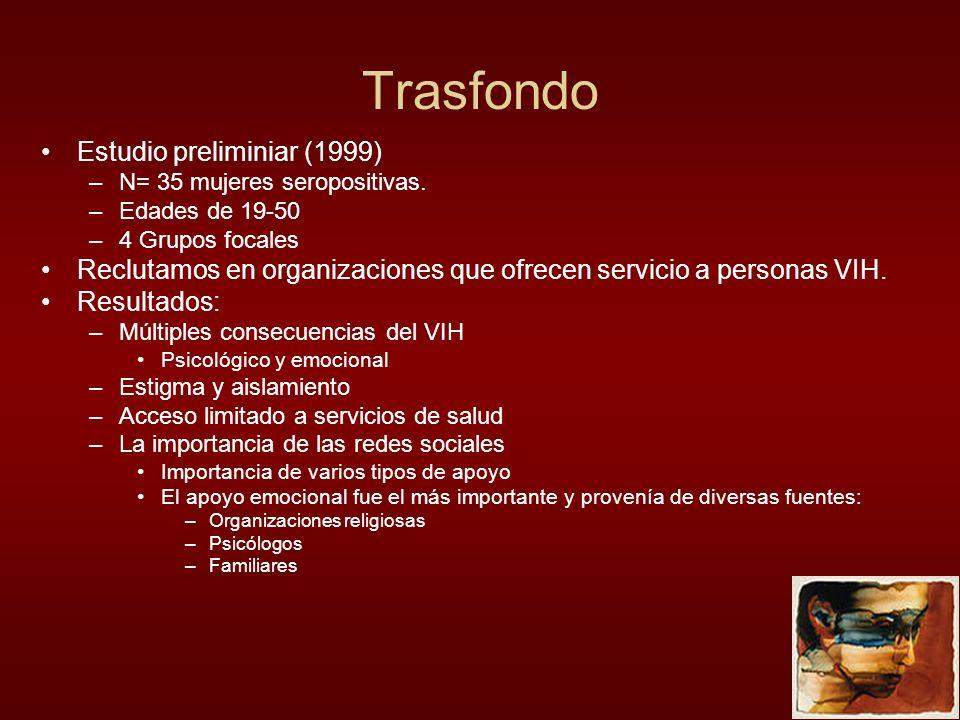 Trasfondo Estudio preliminiar (1999) –N= 35 mujeres seropositivas. –Edades de 19-50 –4 Grupos focales Reclutamos en organizaciones que ofrecen servici