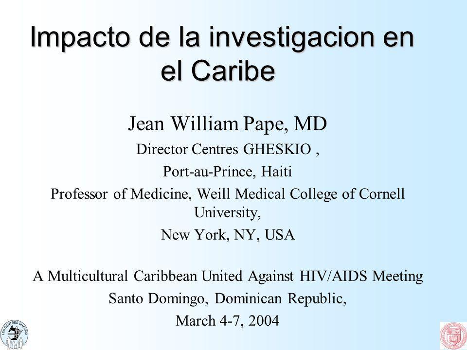 Impacto de la investigacion en el Caribe Impacto de la investigacion en el Caribe Jean William Pape, MD Director Centres GHESKIO, Port-au-Prince, Hait