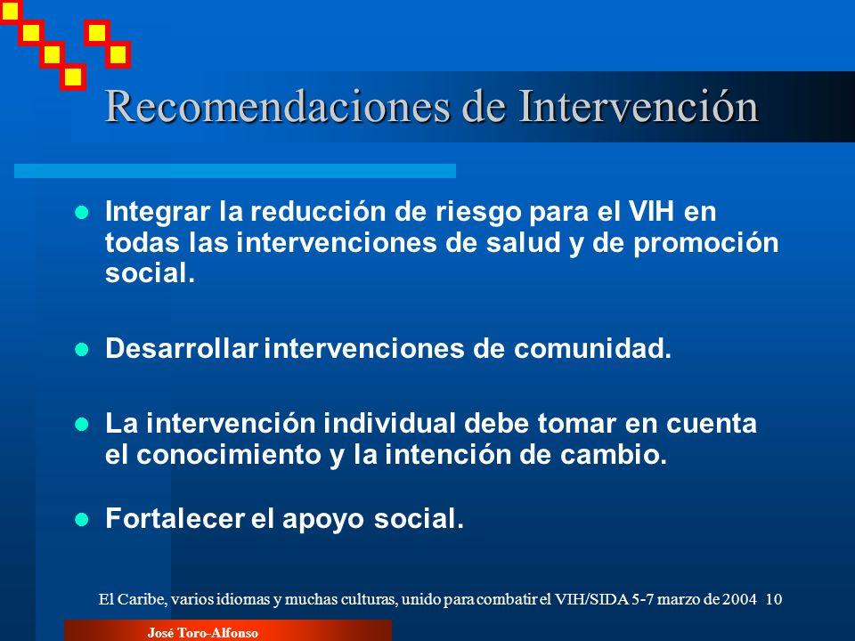 José Toro-Alfonso El Caribe, varios idiomas y muchas culturas, unido para combatir el VIH/SIDA 5-7 marzo de 200410 Recomendaciones de Intervención Recomendaciones de Intervención Integrar la reducción de riesgo para el VIH en todas las intervenciones de salud y de promoción social.