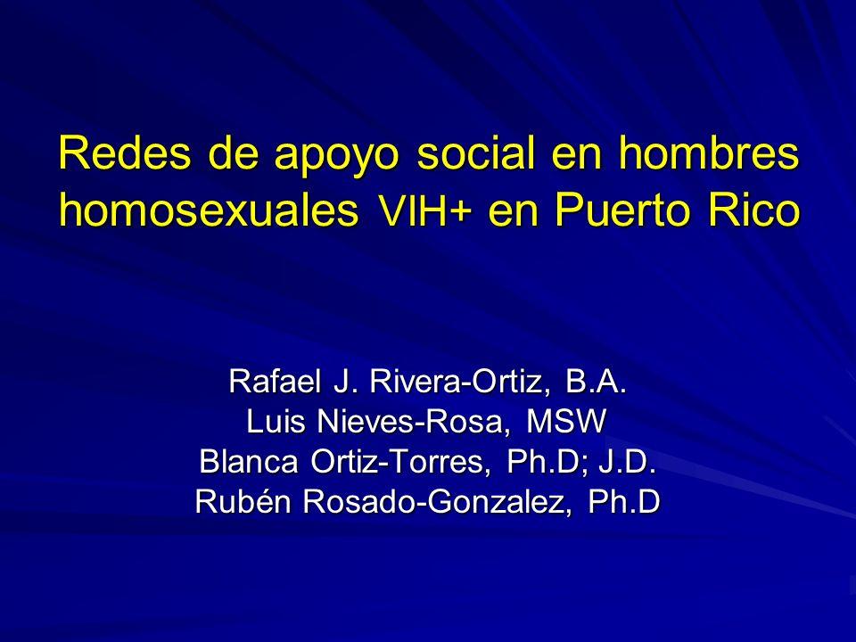 Redes de apoyo social en hombres homosexuales VIH+ en Puerto Rico Rafael J. Rivera-Ortiz, B.A. Luis Nieves-Rosa, MSW Blanca Ortiz-Torres, Ph.D; J.D. R