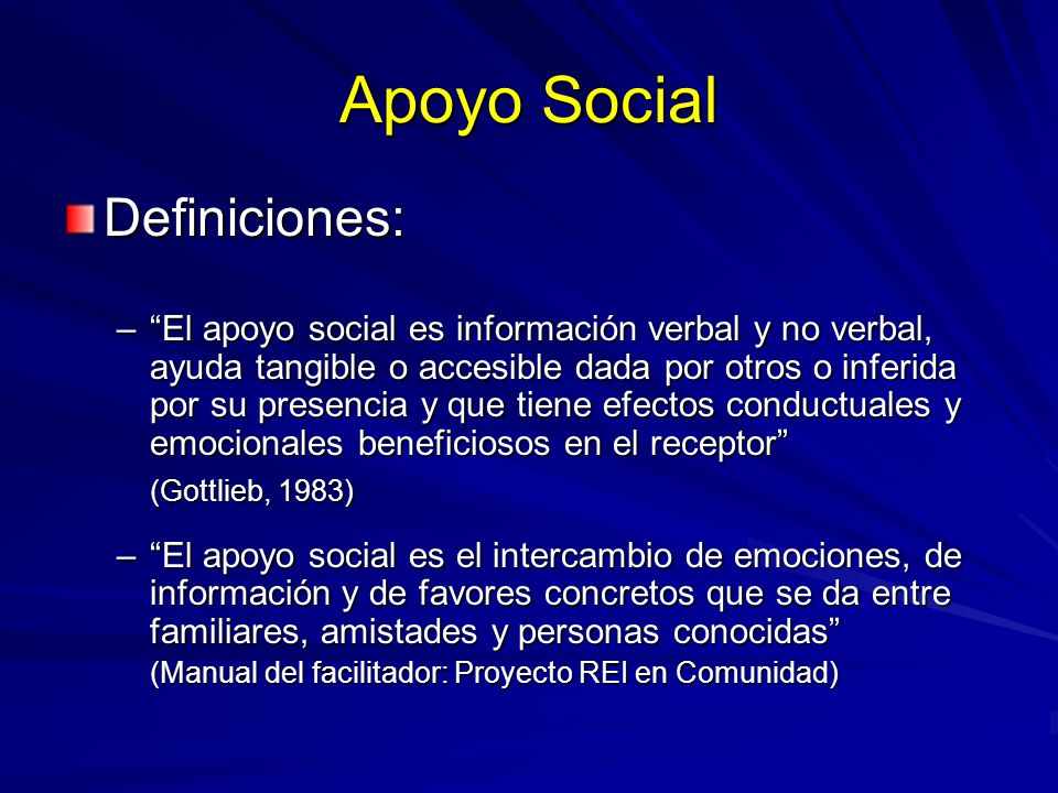 Apoyo Social Definiciones: –El apoyo social es información verbal y no verbal, ayuda tangible o accesible dada por otros o inferida por su presencia y