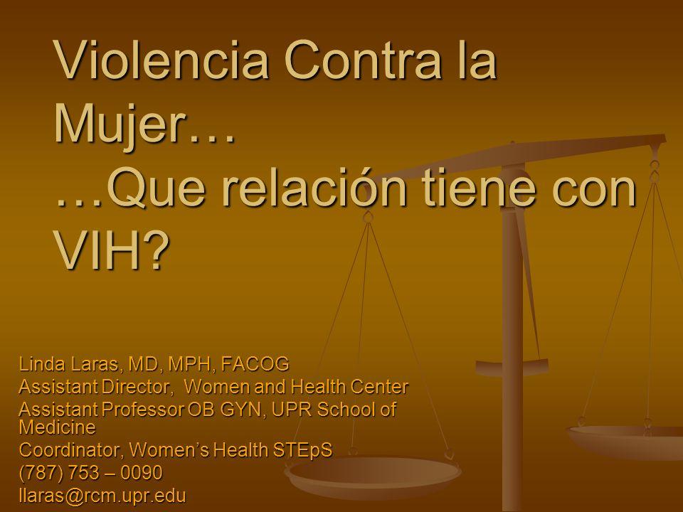 Violencia Contra la Mujer… …Que relación tiene con VIH? Linda Laras, MD, MPH, FACOG Assistant Director, Women and Health Center Assistant Professor OB