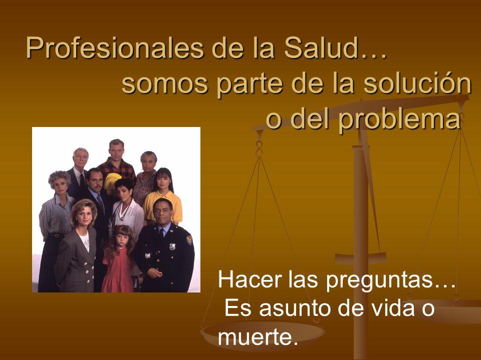 Profesionales de la Salud… somos parte de la solución o del problema Hacer las preguntas… Es asunto de vida o muerte.