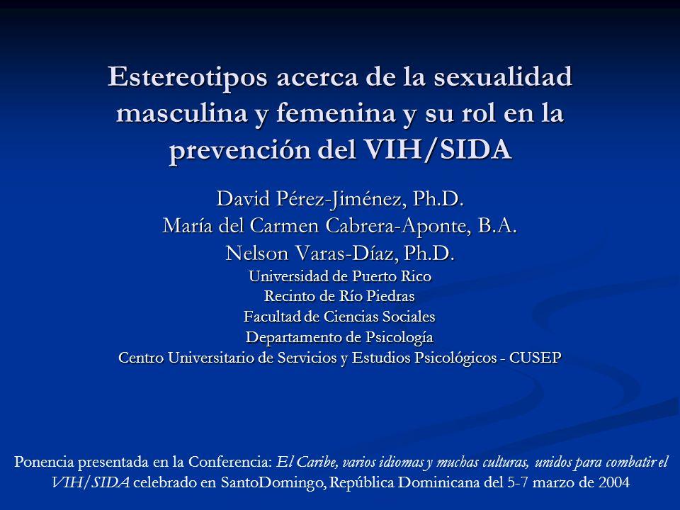 Estereotipos acerca de la sexualidad masculina y femenina y su rol en la prevención del VIH/SIDA David Pérez-Jiménez, Ph.D. María del Carmen Cabrera-A