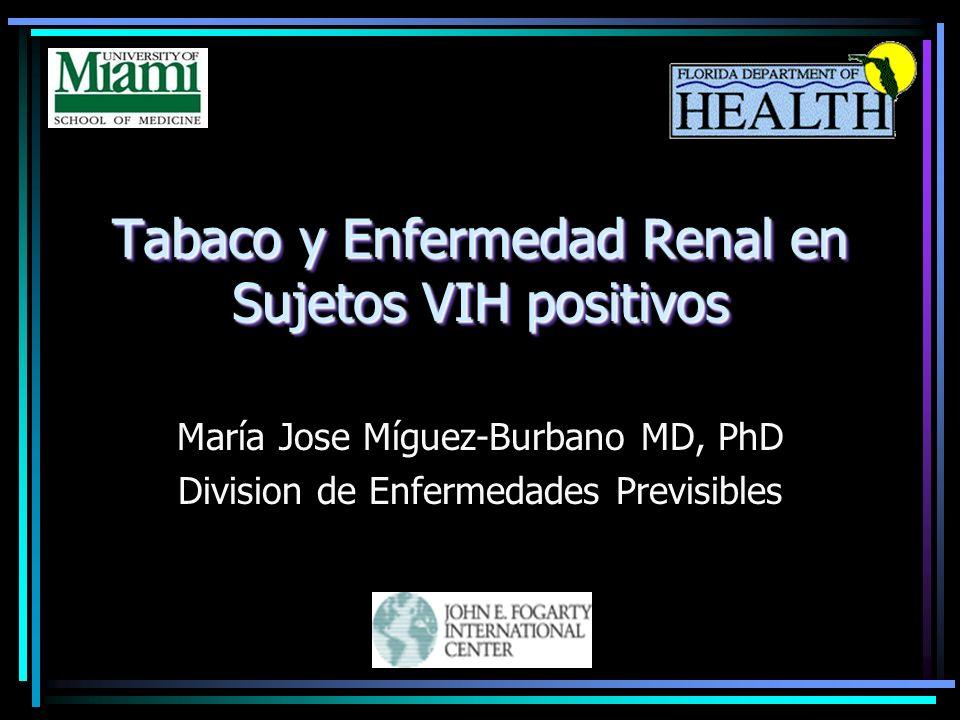 Tabaco y Enfermedad Renal en Sujetos VIH positivos María Jose Míguez-Burbano MD, PhD Division de Enfermedades Previsibles