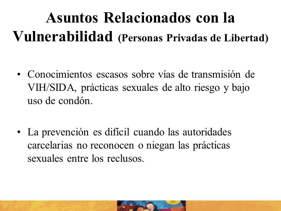 Asuntos Relacionados con la Vulnerabilidad (Personas Privadas de Libertad) Conocimientos escasos sobre vías de transmisión de VIH/SIDA, prácticas sexu