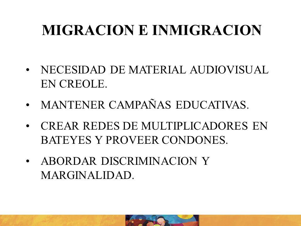 NECESIDAD DE MATERIAL AUDIOVISUAL EN CREOLE. MANTENER CAMPAÑAS EDUCATIVAS. CREAR REDES DE MULTIPLICADORES EN BATEYES Y PROVEER CONDONES. ABORDAR DISCR