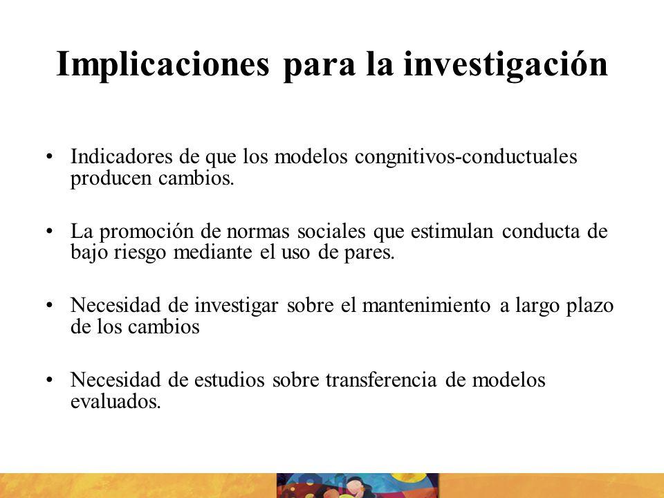Implicaciones para la investigación Indicadores de que los modelos congnitivos-conductuales producen cambios. La promoción de normas sociales que esti