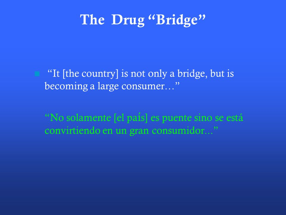 The Drug Bridge It [the country] is not only a bridge, but is becoming a large consumer… No solamente [el pa í s] es puente sino se está convirtiendo en un gran consumidor...
