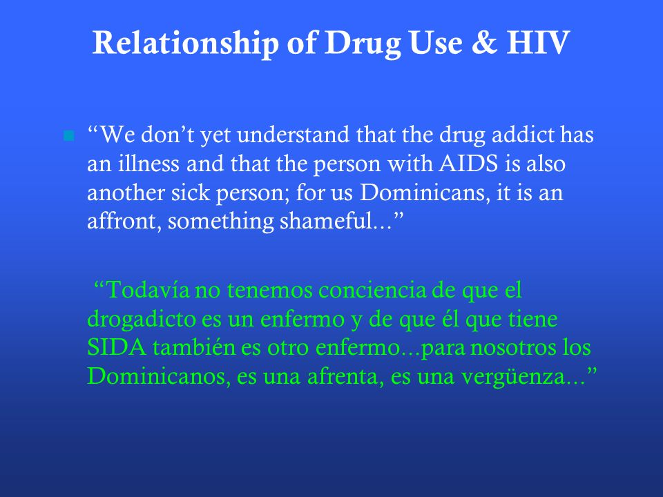 Relationship of Drug Use & HIV We dont yet understand that the drug addict has an illness and that the person with AIDS is also another sick person; for us Dominicans, it is an affront, something shameful...