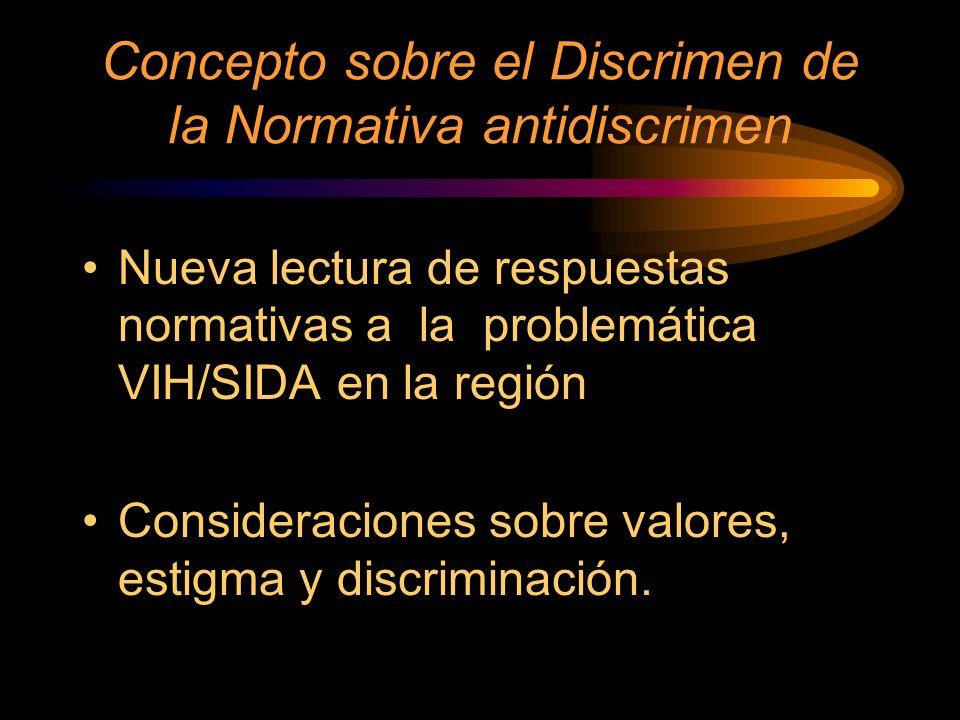 Concepto sobre el Discrimen de la Normativa antidiscrimen Nueva lectura de respuestas normativas a la problemática VIH/SIDA en la región Consideraciones sobre valores, estigma y discriminación.