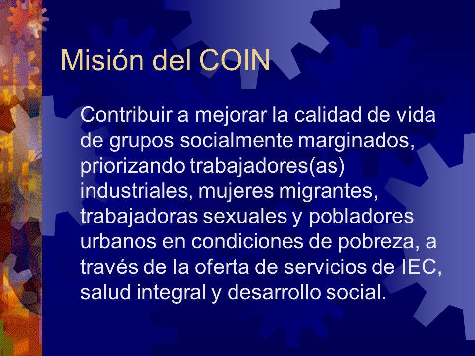 Misión del COIN Contribuir a mejorar la calidad de vida de grupos socialmente marginados, priorizando trabajadores(as) industriales, mujeres migrantes, trabajadoras sexuales y pobladores urbanos en condiciones de pobreza, a través de la oferta de servicios de IEC, salud integral y desarrollo social.