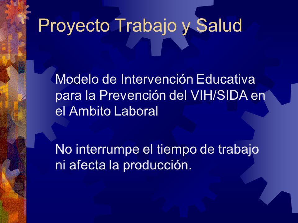 Proyecto Trabajo y Salud Modelo de Intervención Educativa para la Prevención del VIH/SIDA en el Ambito Laboral No interrumpe el tiempo de trabajo ni afecta la producción.