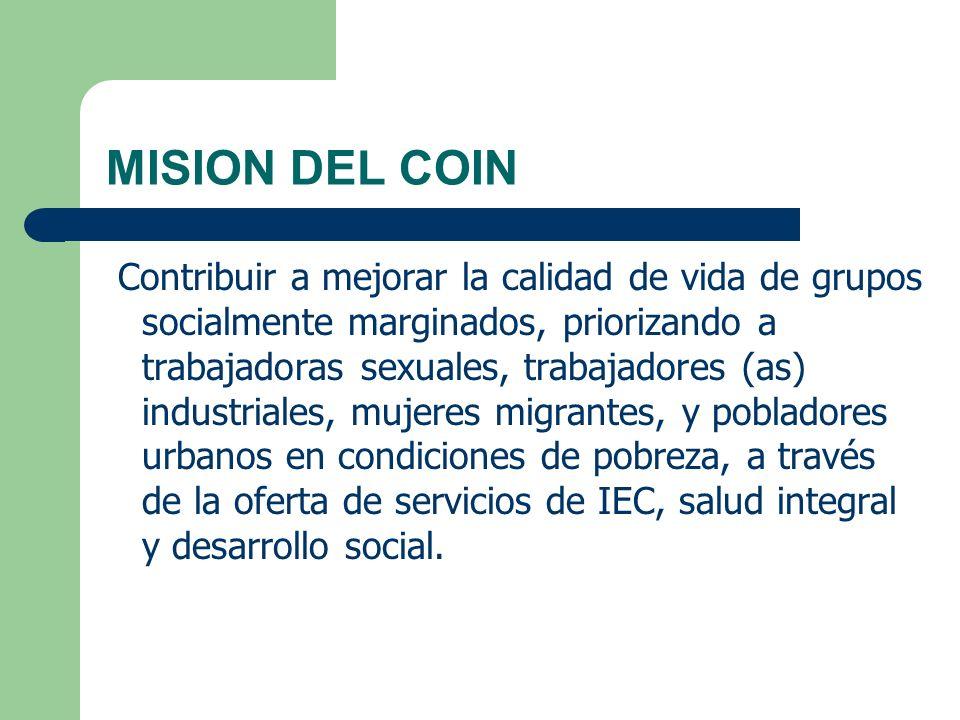 MISION DEL COIN Contribuir a mejorar la calidad de vida de grupos socialmente marginados, priorizando a trabajadoras sexuales, trabajadores (as) indus