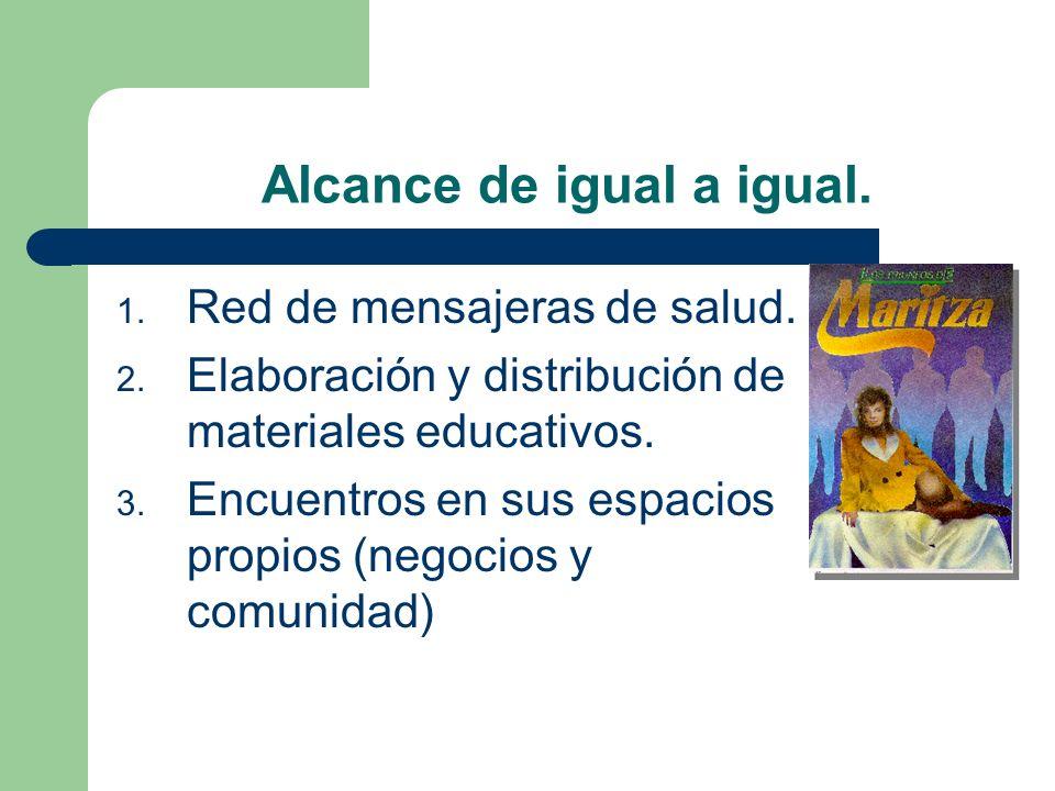 Alcance de igual a igual. 1. Red de mensajeras de salud. 2. Elaboración y distribución de materiales educativos. 3. Encuentros en sus espacios propios