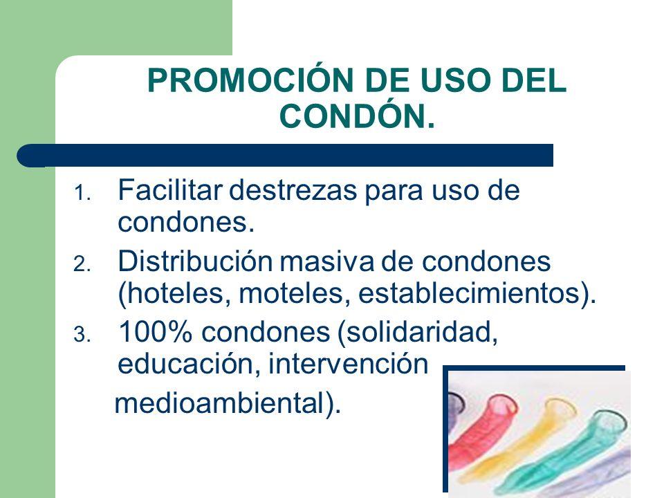 PROMOCIÓN DE USO DEL CONDÓN. 1. Facilitar destrezas para uso de condones. 2. Distribución masiva de condones (hoteles, moteles, establecimientos). 3.
