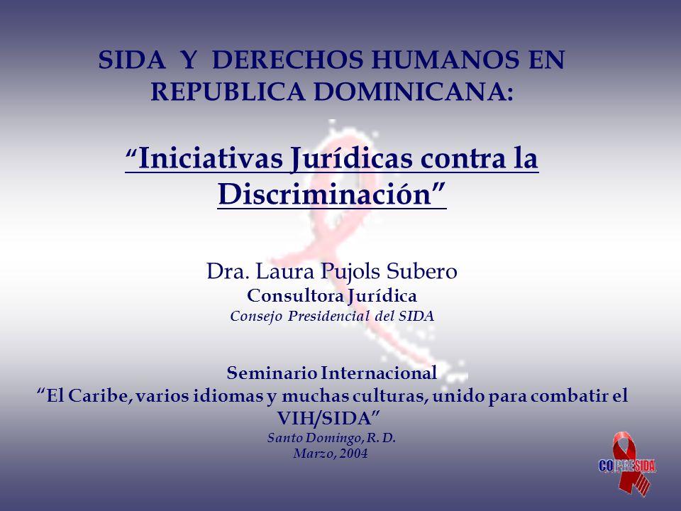 SIDA Y DERECHOS HUMANOS EN REPUBLICA DOMINICANA: Iniciativas Jurídicas contra la Discriminación Dra. Laura Pujols Subero Consultora Jurídica Consejo P