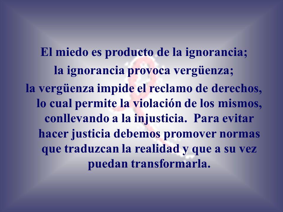 El miedo es producto de la ignorancia; la ignorancia provoca vergüenza; la vergüenza impide el reclamo de derechos, lo cual permite la violación de lo