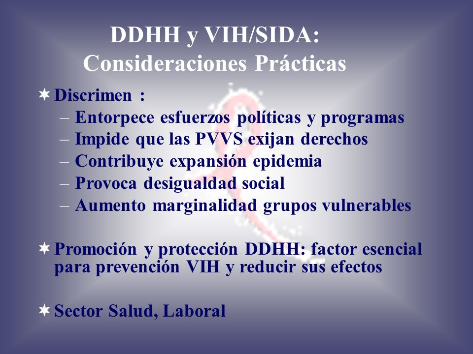 DDHH y VIH/SIDA: Consideraciones Prácticas Discrimen : –Entorpece esfuerzos políticas y programas –Impide que las PVVS exijan derechos –Contribuye exp