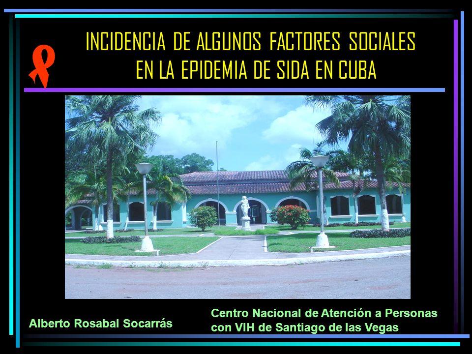 INCIDENCIA DE ALGUNOS FACTORES SOCIALES EN LA EPIDEMIA DE SIDA EN CUBA Centro Nacional de Atención a Personas con VIH de Santiago de las Vegas Alberto