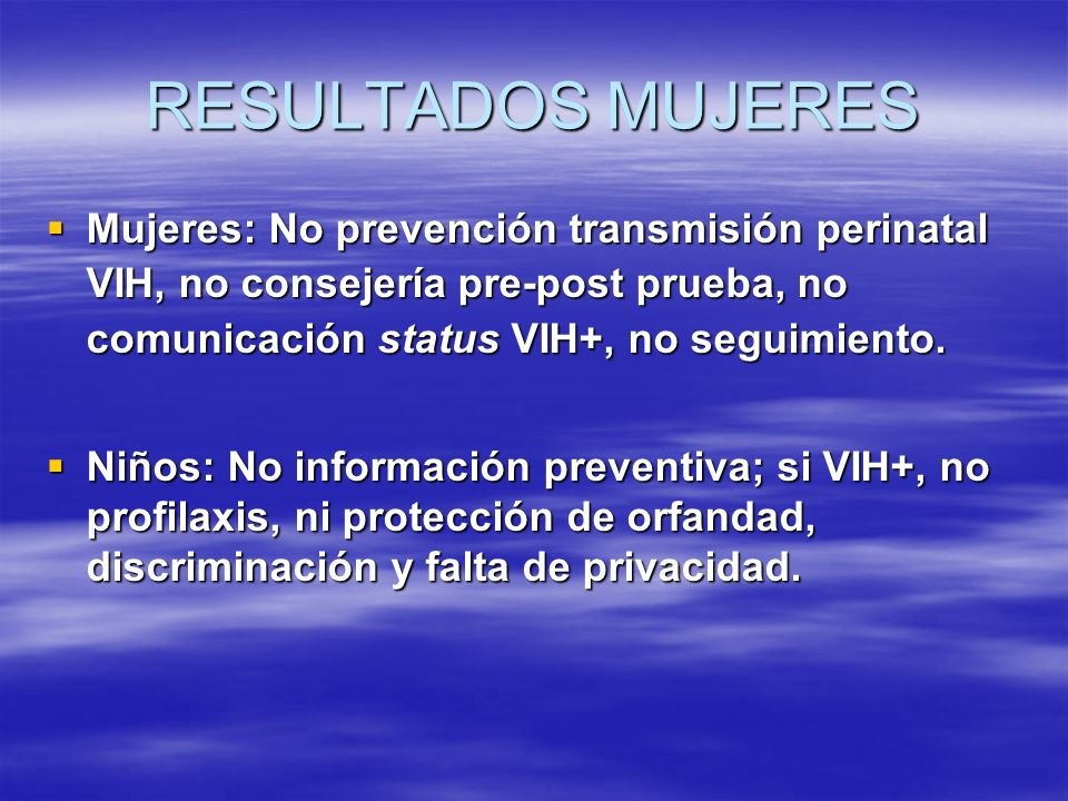 RESULTADOS MUJERES Mujeres: No prevención transmisión perinatal VIH, no consejería pre-post prueba, no comunicación status VIH+, no seguimiento. Mujer