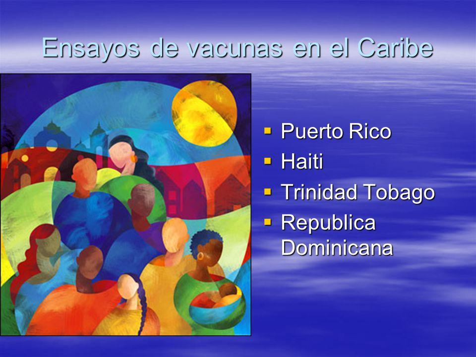 Ensayos de vacunas en el Caribe Puerto Rico Puerto Rico Haiti Haiti Trinidad Tobago Trinidad Tobago Republica Dominicana Republica Dominicana