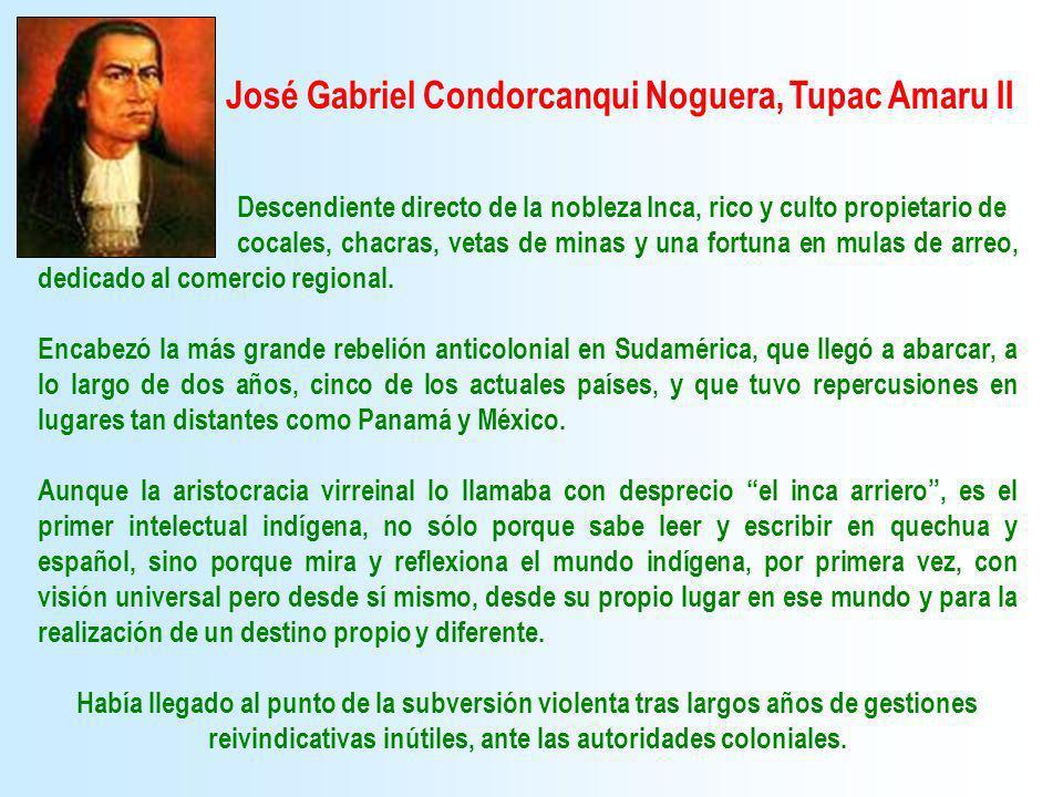 José Gabriel Condorcanqui Noguera, Tupac Amaru II Descendiente directo de la nobleza Inca, rico y culto propietario de cocales, chacras, vetas de mina