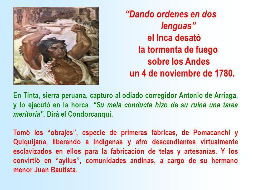 Dando ordenes en dos lenguas el Inca desató la tormenta de fuego sobre los Andes un 4 de noviembre de 1780. En Tinta, sierra peruana, capturó al odiad