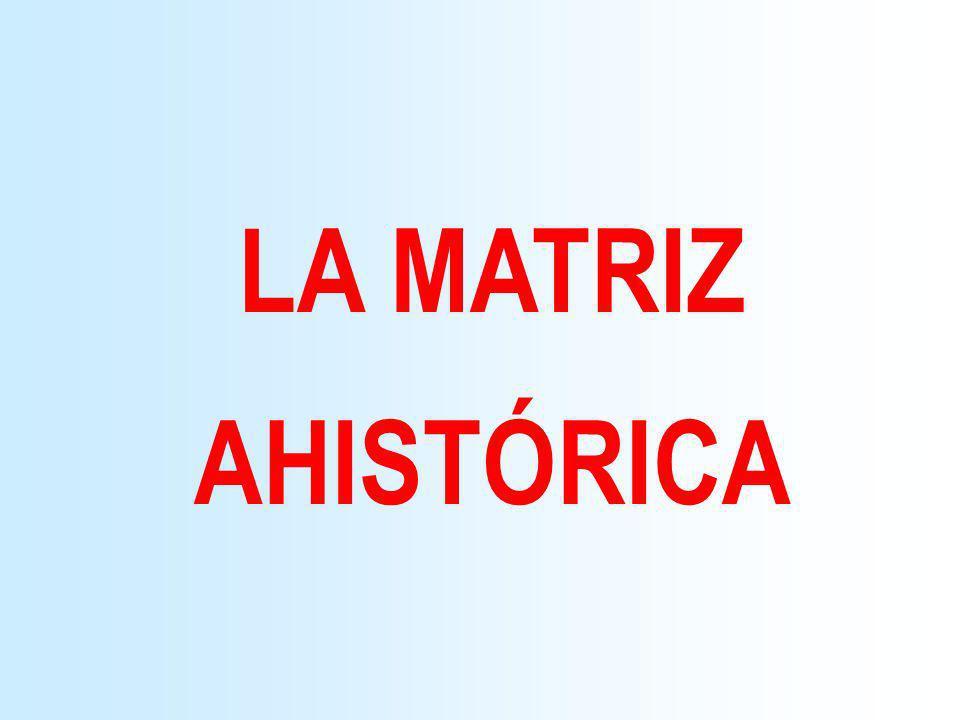 LA MATRIZ AHISTÓRICA