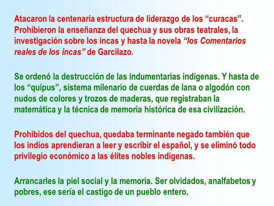 Atacaron la centenaria estructura de liderazgo de los curacas. Prohibieron la enseñanza del quechua y sus obras teatrales, la investigación sobre los