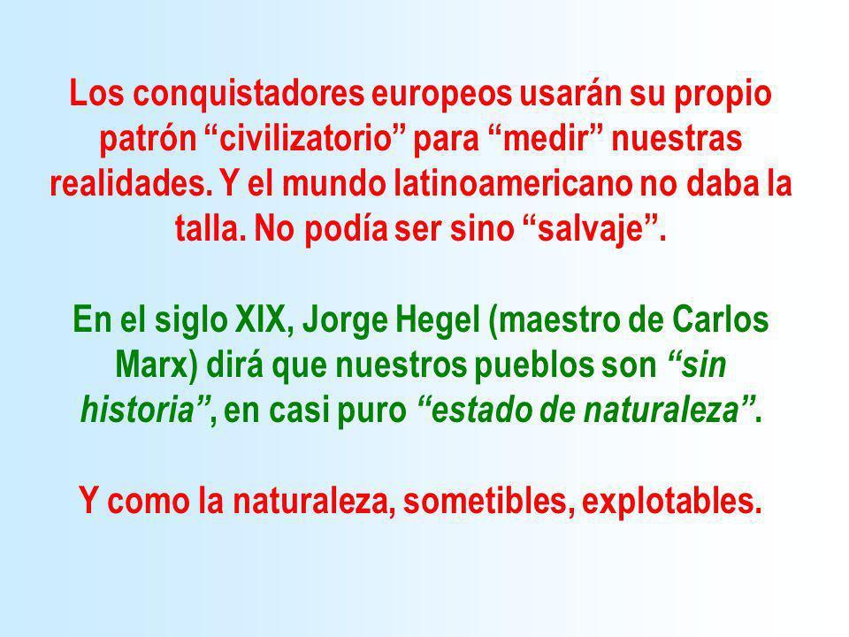 Los conquistadores europeos usarán su propio patrón civilizatorio para medir nuestras realidades. Y el mundo latinoamericano no daba la talla. No podí