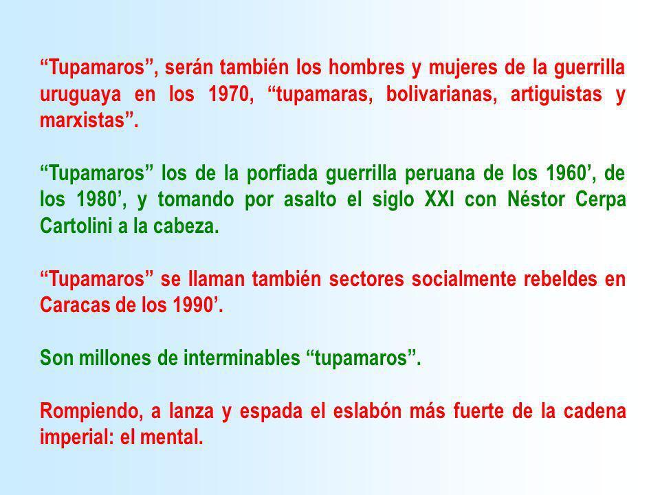 Tupamaros, serán también los hombres y mujeres de la guerrilla uruguaya en los 1970, tupamaras, bolivarianas, artiguistas y marxistas. Tupamaros los d