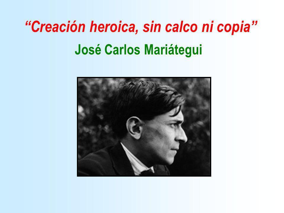 Creación heroica, sin calco ni copia José Carlos Mariátegui