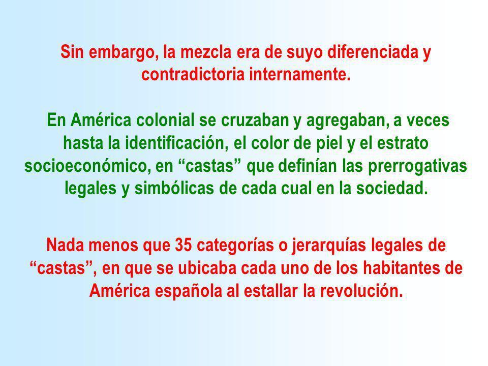 Sin embargo, la mezcla era de suyo diferenciada y contradictoria internamente. En América colonial se cruzaban y agregaban, a veces hasta la identific