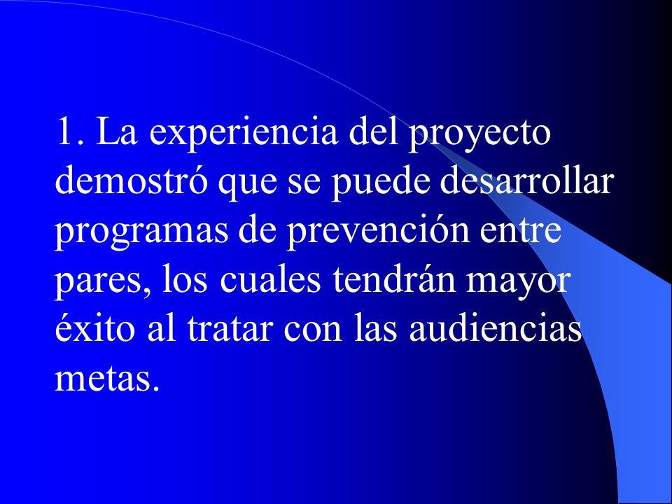 1. La experiencia del proyecto demostró que se puede desarrollar programas de prevención entre pares, los cuales tendrán mayor éxito al tratar con las