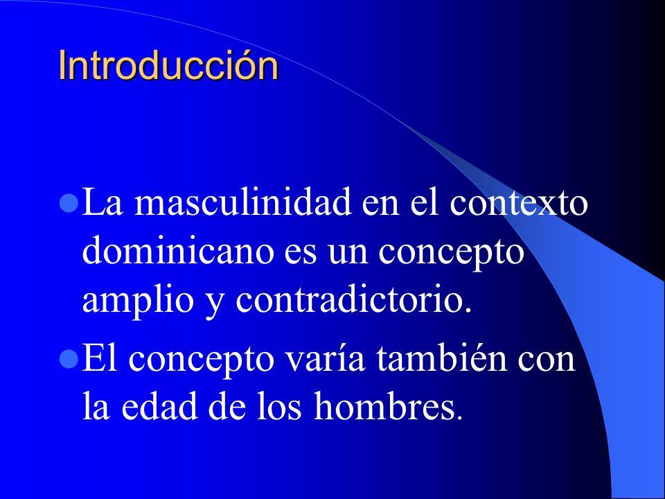 Introducción La masculinidad en el contexto dominicano es un concepto amplio y contradictorio. El concepto varía también con la edad de los hombres.