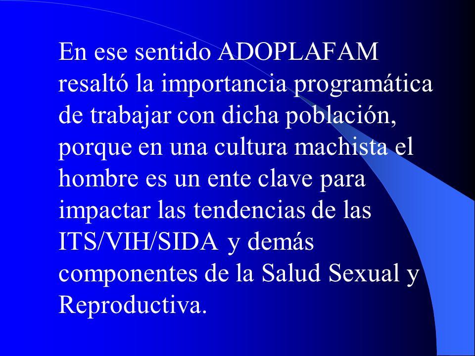 En ese sentido ADOPLAFAM resaltó la importancia programática de trabajar con dicha población, porque en una cultura machista el hombre es un ente clav