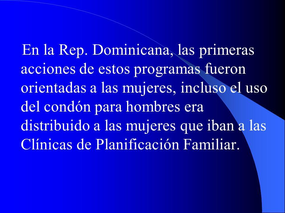 En la Rep. Dominicana, las primeras acciones de estos programas fueron orientadas a las mujeres, incluso el uso del condón para hombres era distribuid