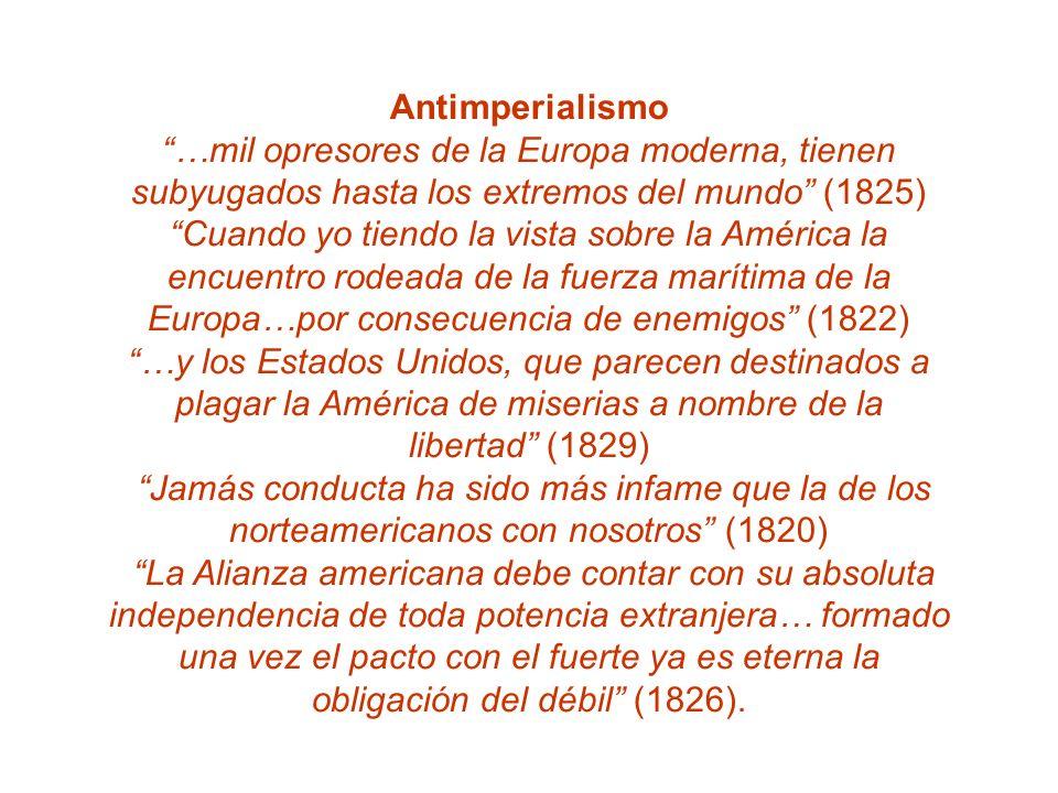 Antimperialismo …mil opresores de la Europa moderna, tienen subyugados hasta los extremos del mundo (1825) Cuando yo tiendo la vista sobre la América