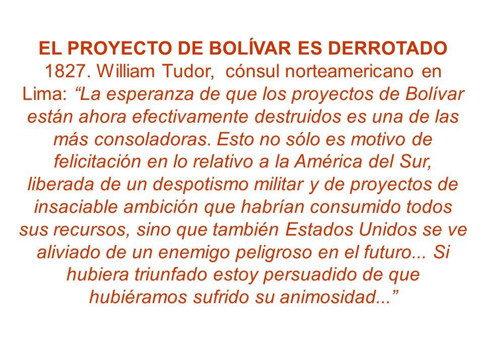 EL PROYECTO DE BOLÍVAR ES DERROTADO 1827. William Tudor, cónsul norteamericano en Lima: La esperanza de que los proyectos de Bolívar están ahora efect