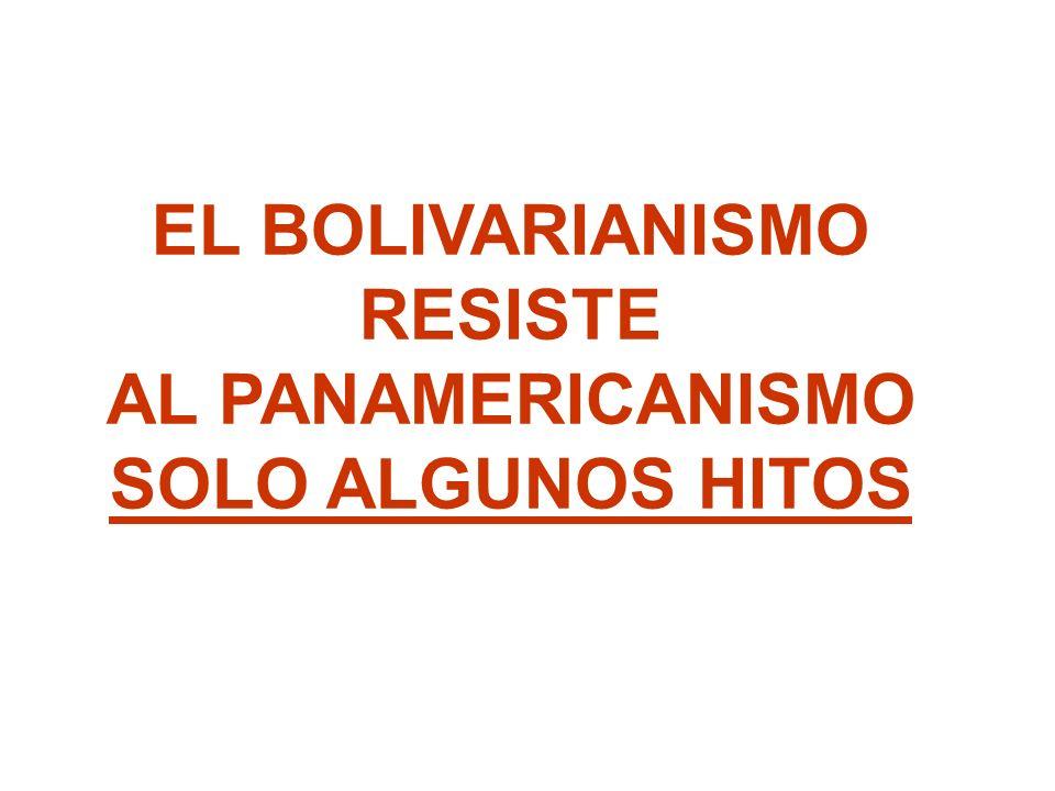 EL BOLIVARIANISMO RESISTE AL PANAMERICANISMO SOLO ALGUNOS HITOS