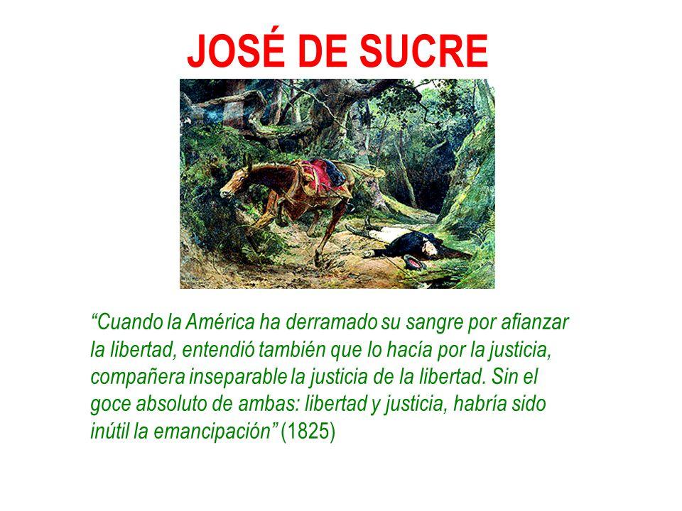 JOSÉ DE SUCRE Cuando la América ha derramado su sangre por afianzar la libertad, entendió también que lo hacía por la justicia, compañera inseparable