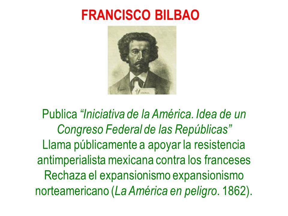 FRANCISCO BILBAO Publica Iniciativa de la América. Idea de un Congreso Federal de las Repúblicas Llama públicamente a apoyar la resistencia antimperia