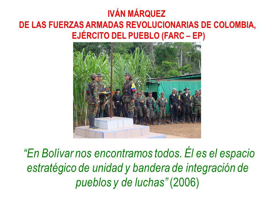 IVÁN MÁRQUEZ DE LAS FUERZAS ARMADAS REVOLUCIONARIAS DE COLOMBIA, EJÉRCITO DEL PUEBLO (FARC – EP) En Bolívar nos encontramos todos. Él es el espacio es