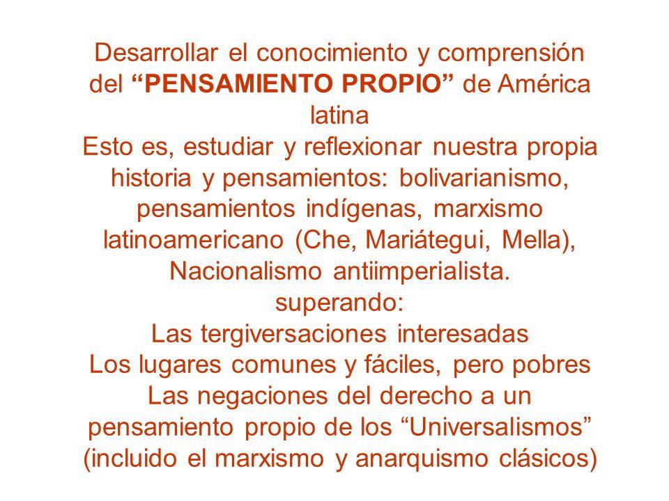 Desarrollar el conocimiento y comprensión del PENSAMIENTO PROPIO de América latina Esto es, estudiar y reflexionar nuestra propia historia y pensamien