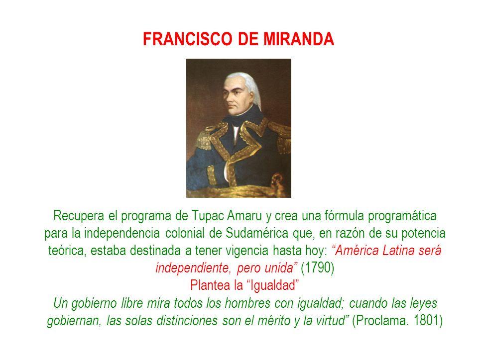 FRANCISCO DE MIRANDA Recupera el programa de Tupac Amaru y crea una fórmula programática para la independencia colonial de Sudamérica que, en razón de