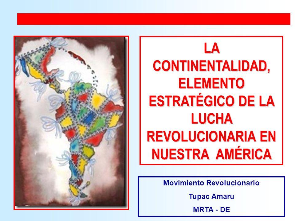 LA CONTINENTALIDAD, ELEMENTO ESTRATÉGICO DE LA LUCHA REVOLUCIONARIA EN NUESTRA AMÉRICA Movimiento Revolucionario Tupac Amaru MRTA - DE