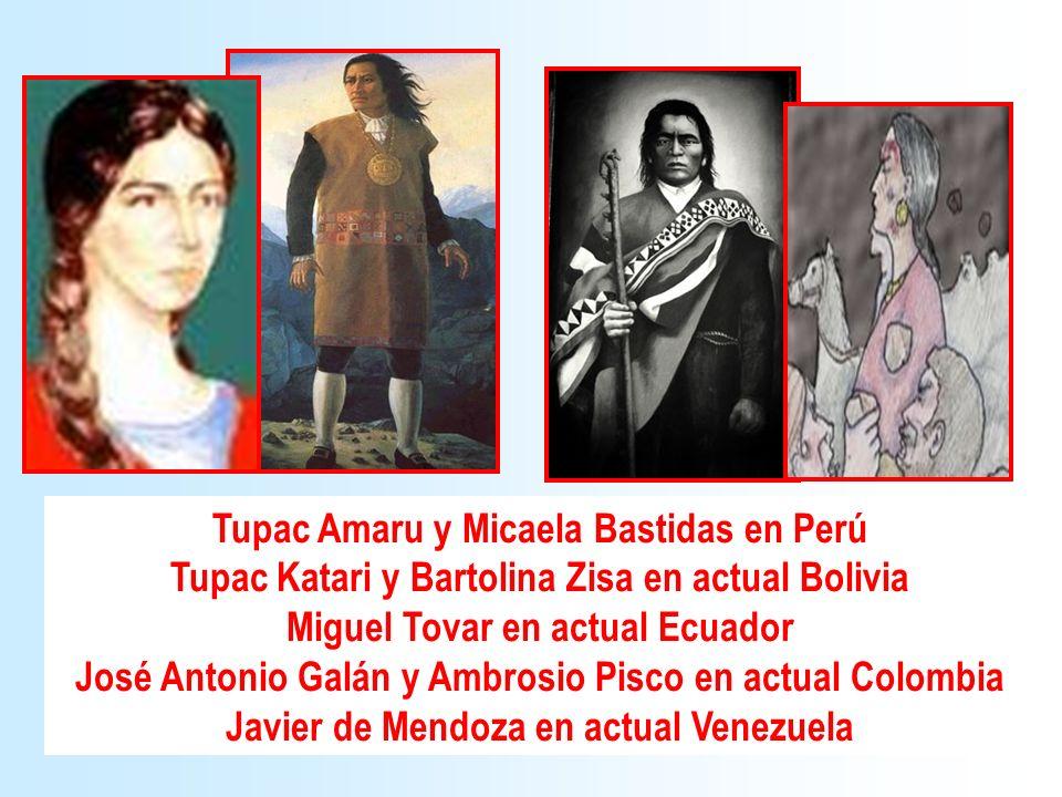 Tupac Amaru y Micaela Bastidas en Perú Tupac Katari y Bartolina Zisa en actual Bolivia Miguel Tovar en actual Ecuador José Antonio Galán y Ambrosio Pi