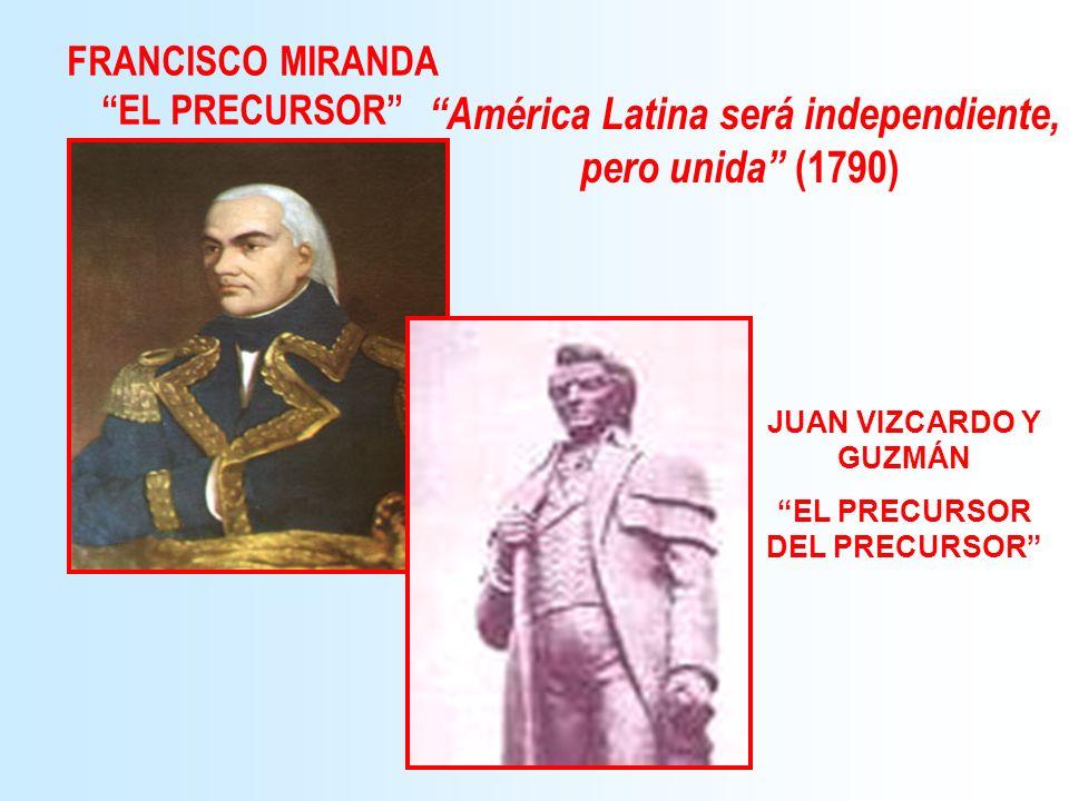 FRANCISCO MIRANDA EL PRECURSOR JUAN VIZCARDO Y GUZMÁN EL PRECURSOR DEL PRECURSOR América Latina será independiente, pero unida (1790)
